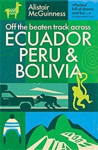 Off the Beaten Track across Ecuador, Peru and Bolivia by Alistair McGuinness